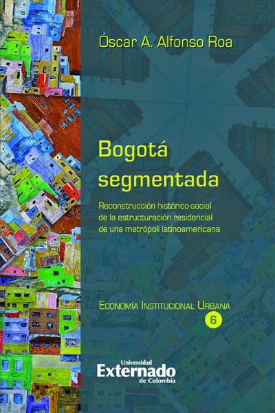 Bogotá segmentada. Reconstrucción  de las estructuración residencial de una metrópoli latinoamericana