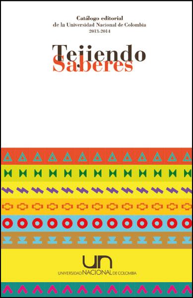 Catálogo editorial de la Universidad Nacional de Colombia 2013 - 2014. Tejiendo saberes