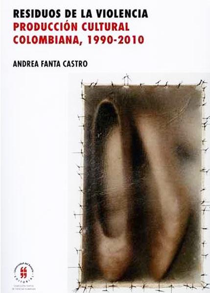 Residuos de la violencia. Producción cultural colombiana, 1990-2010