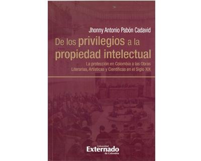 De los privilegios a la propiedad intelectual. La protección en Colombia a las obras literias, artísticas y científicas en el siglo XIX