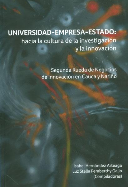 Universidad - Empresa - Estado: hacia la cultura de la investigación. Segunda rueda de negocios de innovación de Cauca y Nariño