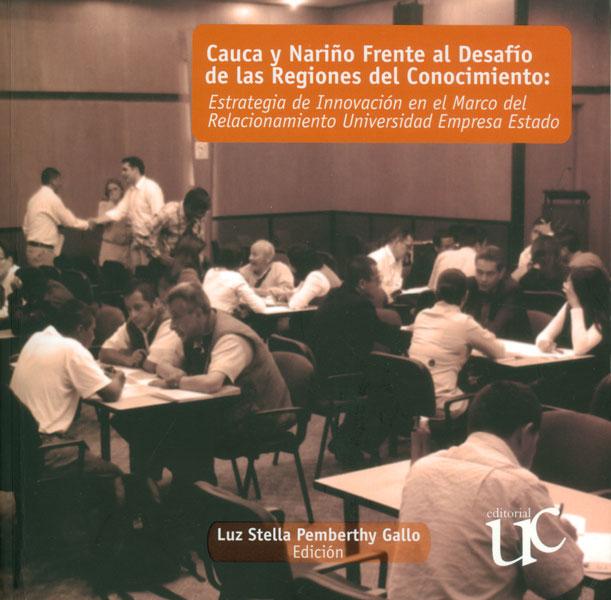 Cauca y Nariño frente al desafío de las regiones del conocimiento: estrategia de innovación en el marco del relacionamiento universidad empresa estado (Incluye CD)