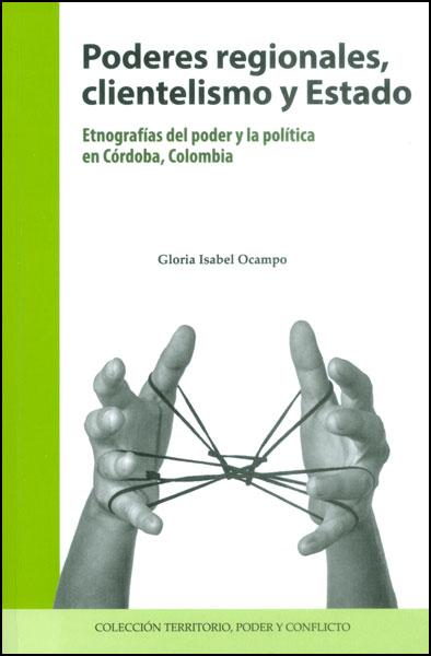 Poderes regionales, clientelismo y Estado. Etnografías del poder y la política en Córdoba, Colombia