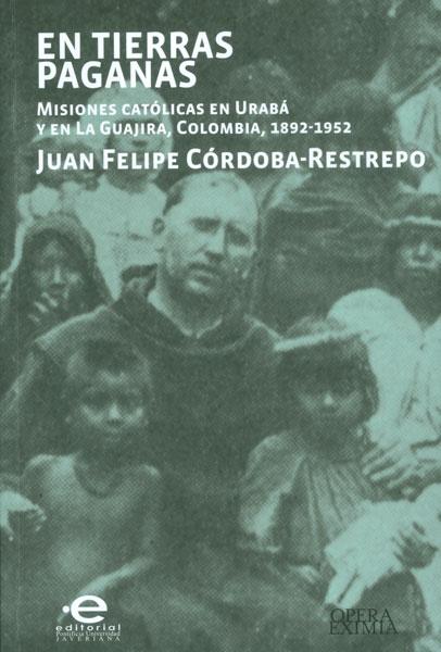 En tierras paganas. Misiones católicas en Urabá y en La Guajira, Colombia, 1892 - 1952