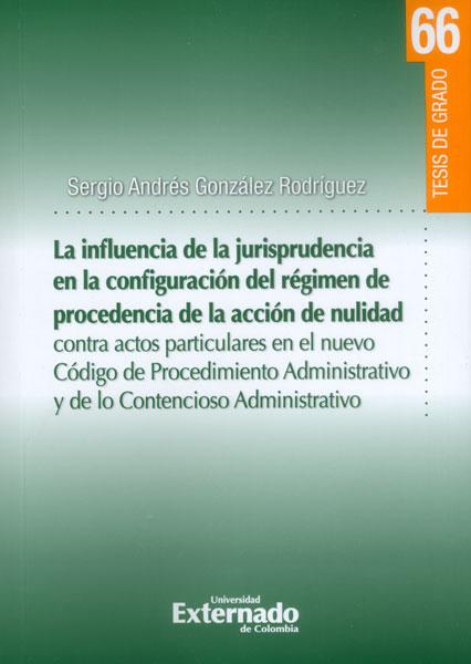 La influencia de la jurisprudencia de la configuración del régimen de procedencia de la acción de nulidad contra actos particulares en el nuevo Código de Procedimiento Administrativo y de lo Contencioso Administrativo