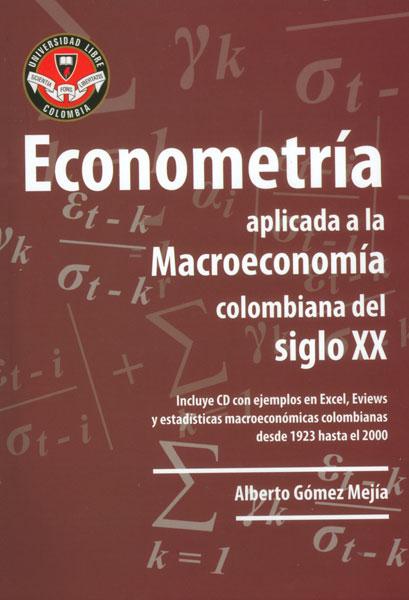 Econometría aplicada a la Macroeconomía colombiana del siglo XX. Incluye CD con ejemplos de Excel, Eviews y estadísticas macroeconómicas colombianas desde 1923 hasta el 2000