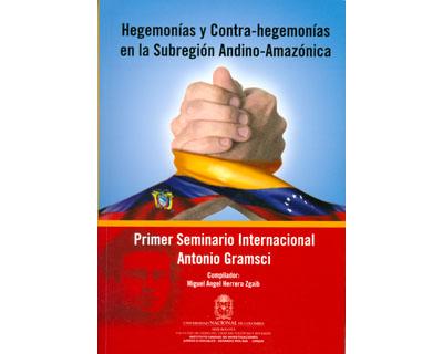 Hegemonías y contra-hegemonías en la subregión Andino-Amazónica. Primer seminario internacional Antonio Gramsci
