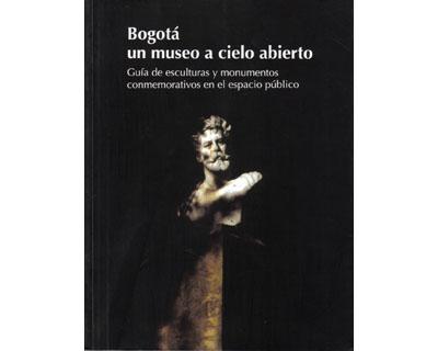 Bogotá un museo a cielo abierto. Guía de esculturas y monumentos conmemorativos en el espacio público