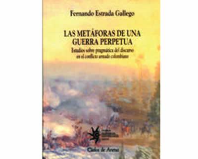 Las metáforas de una guerra perpetua. Estudios sobre pragmática del discurso en el conflicto armado colombiano