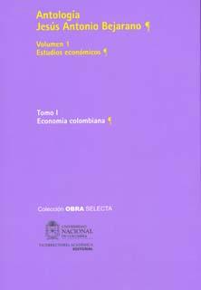Antología Jesús Antonio Bejarano. Vol. 1. Estudios económicos. Tomo I. Economía colombiana (Tapa Dura)