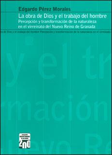 La obra de Dios y el trabajo del hombre. Percepción y transformación de la naturaleza en el virreinato del Nuevo Reino de Granada