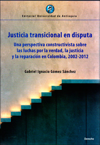 Justicia transicional en disputa. Una perspectiva constructivista sobre las luchas por la verdad, la justicia y la reparación en Colombia, 2002-2012