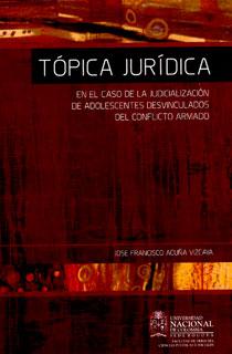Tópica jurídica: en el caso de la judicialización de adolecentes desvinculados del conflicto armado: ¿inoperancia del Sistema de Responsabilidad Penal para adolescentes?