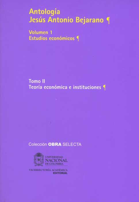 Antología Jesús Antonio Bejarano. Vol. 1 Estudios económicos. Tomo II. Teoría económica e instituciones (Tapa Rústica)