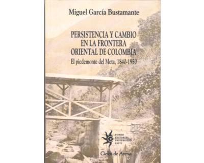 Persistencia y cambio en la frontera oriental de Colombia. El piedemonte del Meta, 1840 - 1950