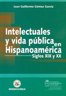 Intelectuales y vida pública en Hispanoamérica. Siglos XIX y XX