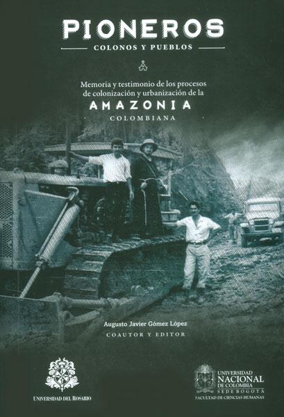 Pioneros, colonos y pueblos. Memoria y testimonio de los procesos de colonización y urbanización de la Amazonia colombiana