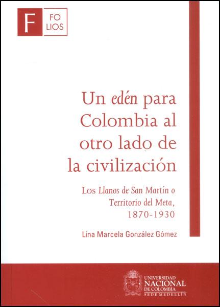 Un edén para Colombia al otro lado de la civilización. Los llanos de San Martín o Territorio del Meta, 1870 - 1930