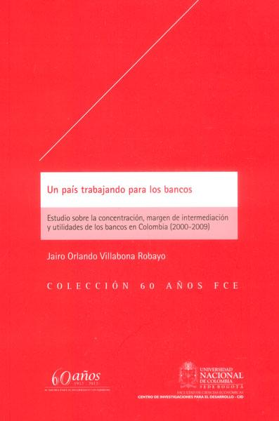 Un país trabajando para los bancos. Estudio sobre la concentración, margen de intermediación y utilidades de los bancos en Colombia (2000-2009)