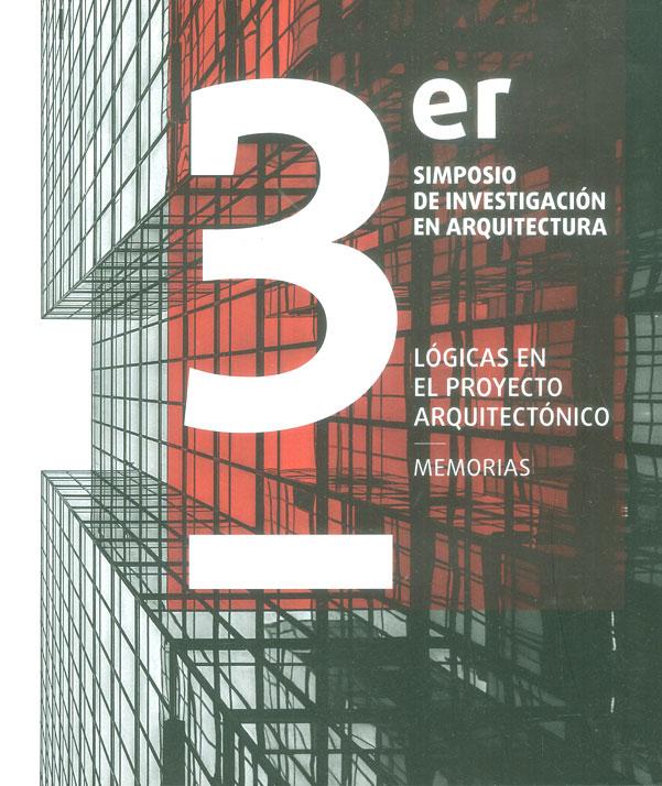 3 er simposio de investigación en arquitectura: Lógicas en el proyecto arquitectónico. Memorias