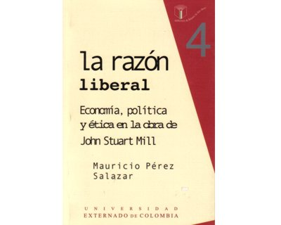 La razón liberal. Economía política y ética en la obra de John Stuart Mill