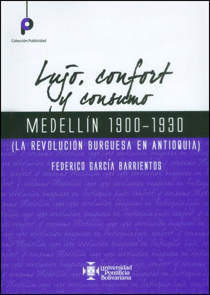Lujo, confort y consumo. Medellín 1900 - 1930 (la revolución burguesa en Antioquia)