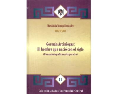 Germán Arciniegas: El hombre que nació con el siglo (Una autobiografía escrita por otro)