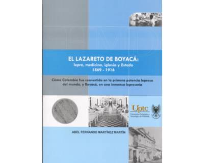 El lazareto de Boyacá: Lepra, medicina, iglesia y Estado 1869 – 1916. Cómo Colombia fue convertida en la primera potencia del mundo, y Boyacá, en una inmensa leprosería