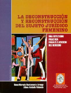 La desconstrucción y reconstrucción del sujeto jurídico femenino. Una reflexión práctica para el ejercicio del derecho