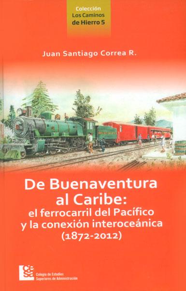 De Buenaventura al Caribe: el ferrocarril del Pacífico y la conexión interoceánica (1872 - 2012)