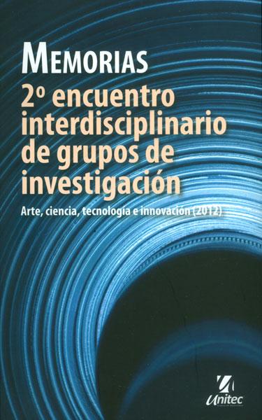 Memorias. 2 encuentro interdisciplinario de grupos de investigación: arte, ciencia, tecnología e innovación (2012)