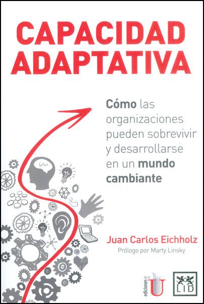 Capacidad adaptativa. Cómo las organizaciones pueden sobrevivir y desarrollarse en un mundo cambiante