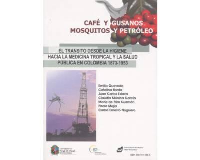 Café y gusanos. Mosquitos y petróleo. El transito desde la higiene hacia la medicina tropical y la salud pública en Colombia 1873 – 1953