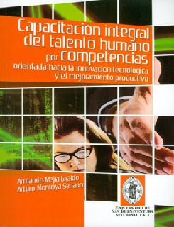 Capacitación integral del talento humano por competencias, orientada hacía la innovación tecnológica y el mejoramiento productivo. Clave para el desarrollo de la competitividad empresarial. Modelo para pymes