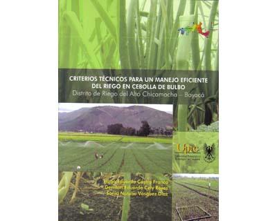 Criterios técnicos para un manejo eficiente del riego en cebolla de bulbo. Distrito de Riego del Alto de Chicamocha — Boyacá. (Incluye CD)