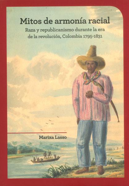 Mitos de armonía racial. Raza y republicanismo durante la era de la revolución, Colombia 1795-1831