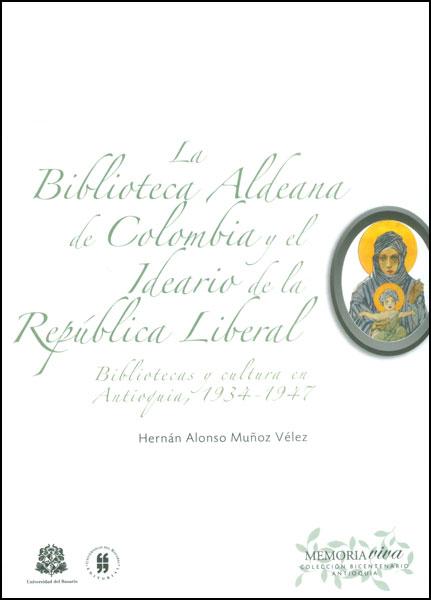 La biblioteca aldeana de Colombia y el ideario de la República liberal. Bibliotecas y cultura en Antioquia, 1934 - 1947