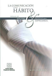 La comunicación como hábito. Manual del vocero y protocolo para empresarios