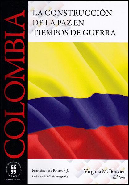 Colombia. La construcción de la paz en tiempos de guerra