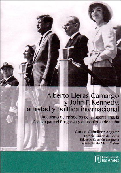Alberto Lleras Caramgo y John F. Kennedy: amistad y política internacional. Recuento de episodios de la Guerra Fría, la Alianza para el progreso y el problema de Cuba (Incluye DVD)