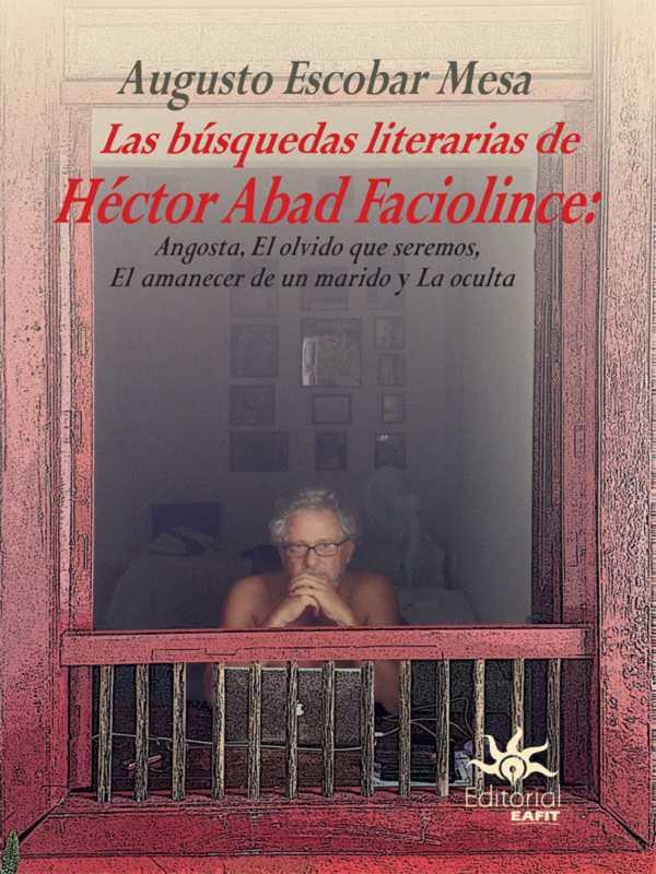 Las búsquedas literarias de Héctor Abad Faciolince. Angosta, El olvido que seremos, El amanecer de un marido y La Oculta