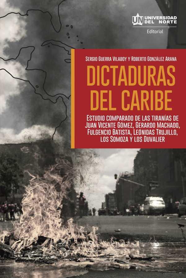 Dictaduras del Caribe. Estudio comparado de las tiranías de Juan vicente Gómez, Gerardo Machado, Fulgencio Batista, Leónidas Trujillo, los Somoza y los Duvalier