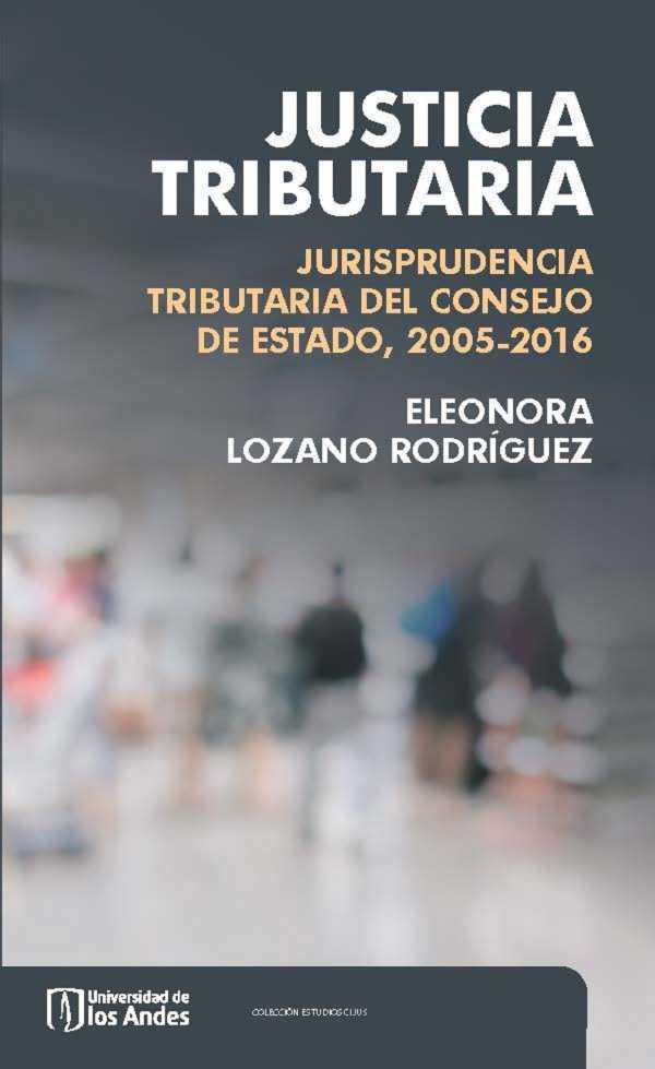 Justicia tributaria. Jurisprudencia tributaria del Consejo de Estado, 2005-2016. Primera edición