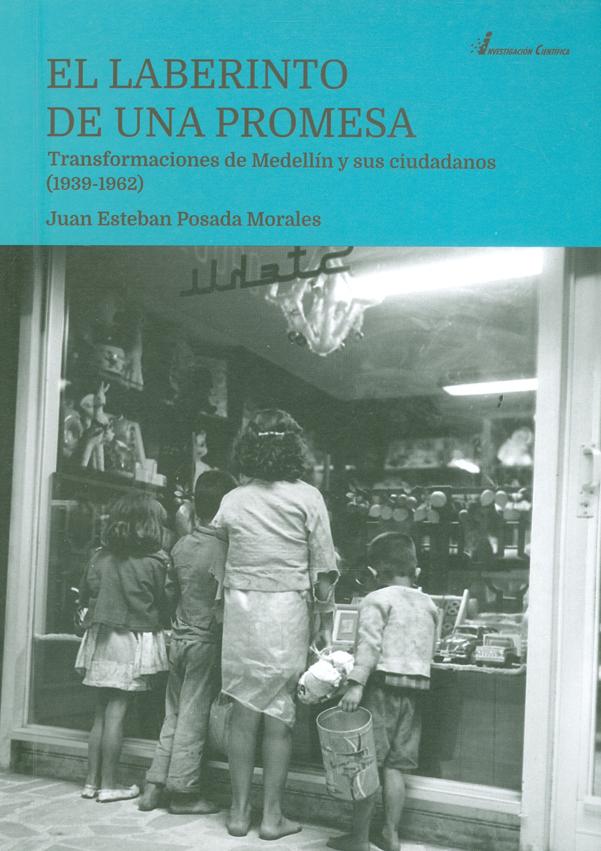 El laberinto de una promesa. Transformaciones de Medellín y sus ciudadanos (1939-1962)