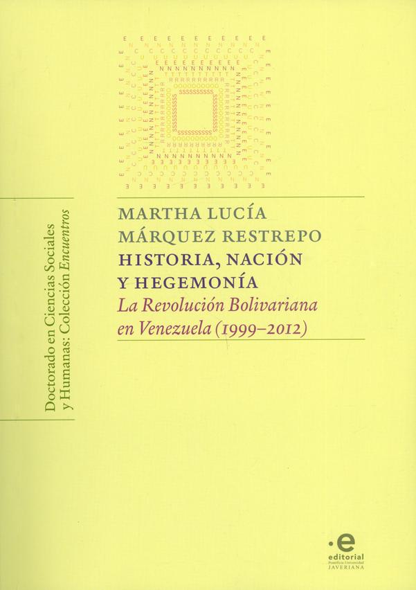 Historia, nación y hegemonía. La revolución Bolivariana en Venezuela (1999-2012)