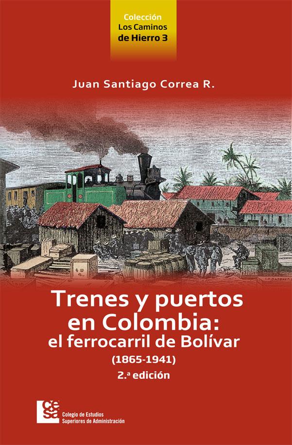 Trenes y puertos en Colombia: El ferrocarril de Bolivar (1865-1941). 2a. Edición