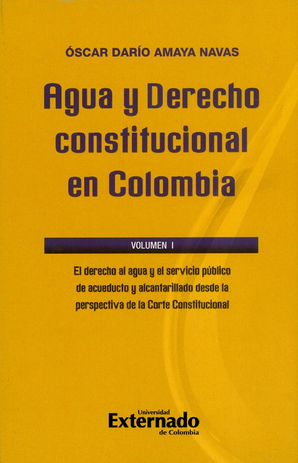 Agua y derecho constitucional en Colombia. El derecho al agua y el servicio público de acueducto y alcantarillado desde la perspectiva de la Corte Constitucional. Volumen I