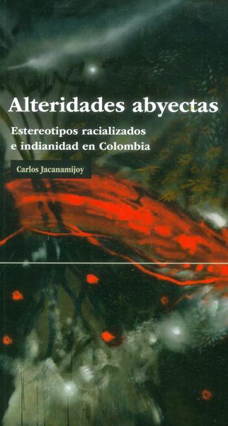 Alteridades abyectas. Estereotipos racializados e indianidad en Colombia