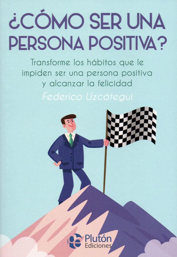 ¿Cómo ser una persona positiva?. Transforme los hábitos que le impiden ser una persona positiva y alcanzar la felicidad