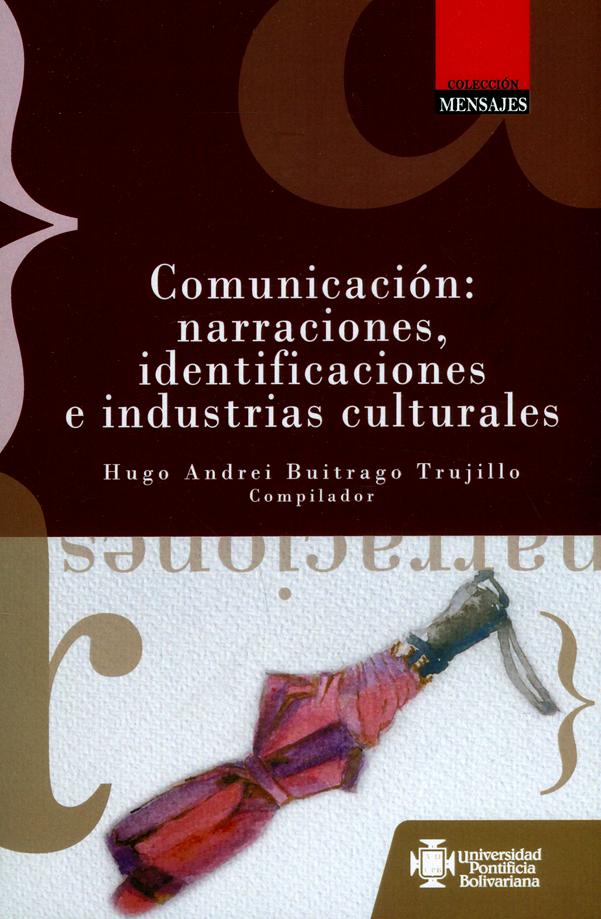 Comunicación: Narraciones, identificaciones e industrias culturales. Ejercicios de investigación de los estudiantes de Comunicación social de la Universidad Pontificia Bolivariana sede Medellín. Vol. II 2014-2017